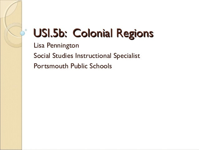 USI.5b: Colonial RegionsUSI.5b: Colonial Regions Lisa Pennington Social Studies Instructional Specialist Portsmouth Public...