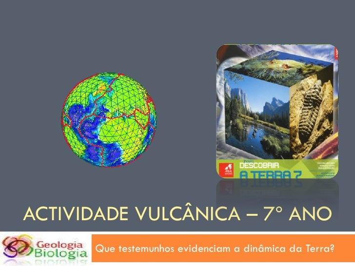 ACTIVIDADE VULCÂNICA – 7º ANO       Que testemunhos evidenciam a dinâmica da Terra?