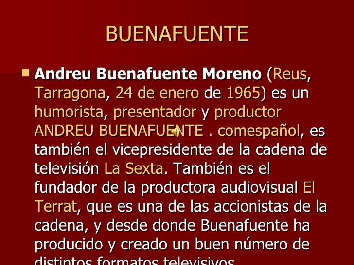 BUENAFUENTE <ul><li>Andreu Buenafuente Moreno  ( Reus ,  Tarragona ,  24 de enero  de  1965 ) es un  humorista ,  presenta...