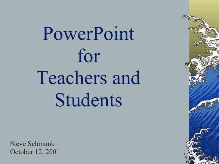 PowerPoint for Teachers and Students Steve Schmunk October 12, 2001