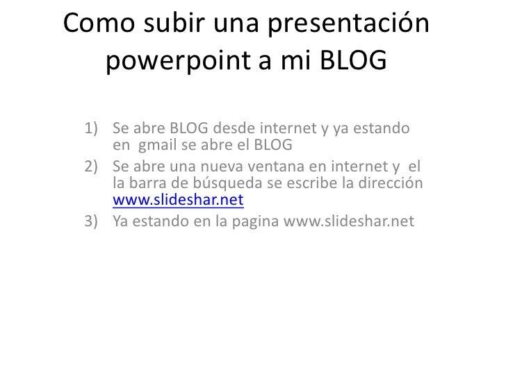 Como subir una presentación powerpoint a mi BLOG<br />Se abre BLOG desde internet y ya estando en  gmail se abre el BLOG<b...