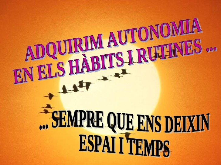 ADQUIRIM AUTONOMIA  EN ELS HÀBITS I RUTINES ... ... SEMPRE QUE ENS DEIXIN  ESPAI I TEMPS