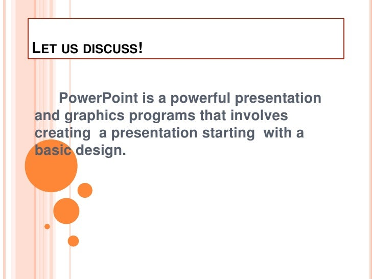 Let us discuss!<br />      PowerPoint is a powerful presentation and graphics programs that involves creating  a presentat...