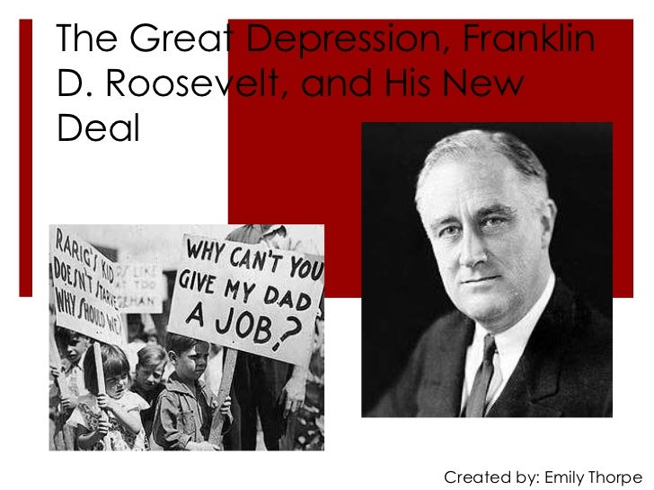The Great Depression, FranklinD. Roosevelt, and His NewDeal                     Created by: Emily Thorpe