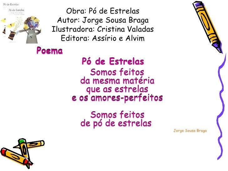 Obra: Pó de Estrelas Autor: Jorge Sousa Braga Ilustradora: Cristina Valadas Editora: Assírio e Alvim <ul><li>Poema  </li><...