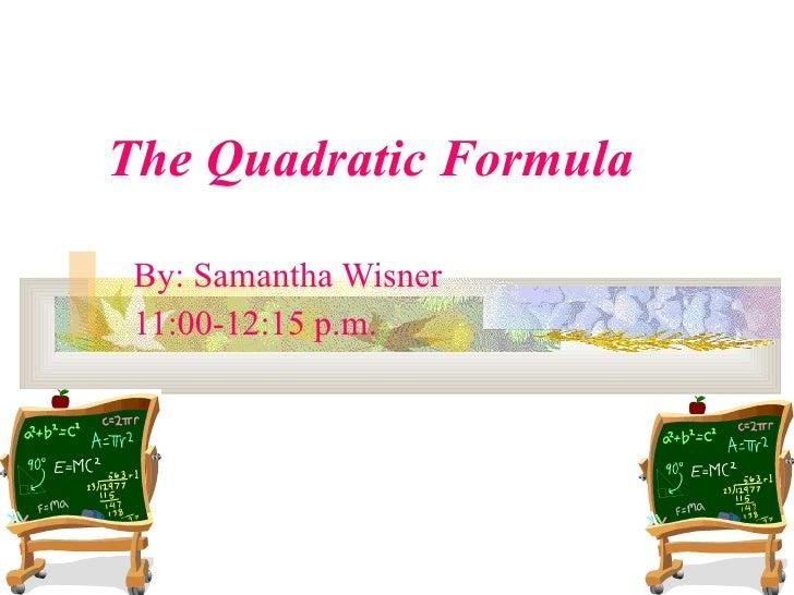 The Quadratic Formula By: Samantha Wisner 11:00-12:15 p.m.