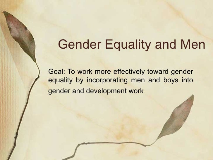 Gender Equality and Men Goal: To work more effectively toward gender equality by incorporating men and boys into gender an...
