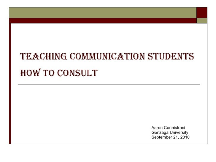 Teaching Communication Students How to Consult   Aaron Cannistraci Gonzaga University September 21, 2010