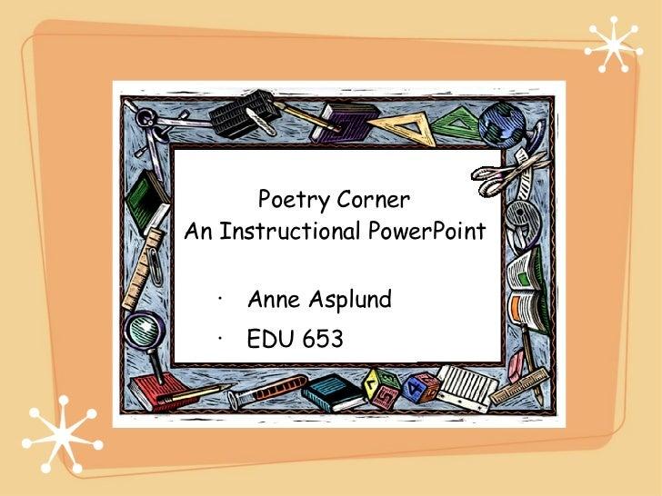 Poetry Corner An Instructional PowerPoint <ul><li>Anne Asplund </li></ul><ul><li>EDU 653 </li></ul>