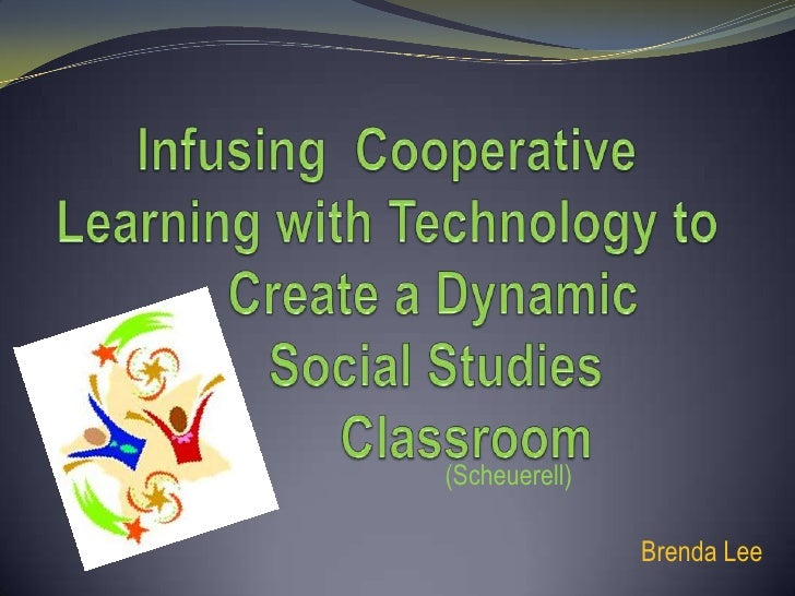 Infusing  Cooperative Learning with Technology to Create a Dynamic    Social Studies      Classroom<br />(Scheue...