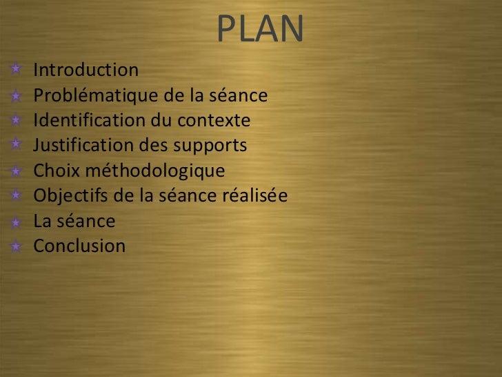 PLANIntroductionProblématique de la séanceIdentification du contexteJustification des supportsChoix méthodologiqueObjectif...