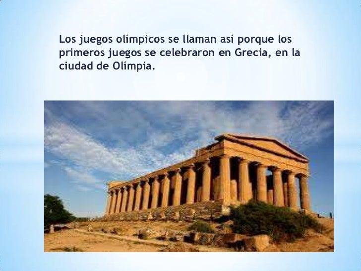 Los juegos olímpicos se llaman así porque losprimeros juegos se celebraron en Grecia, en laciudad de Olímpia.