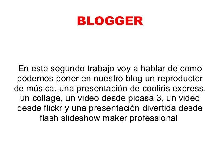 BLOGGER En este segundo trabajo voy a hablar de como podemos poner en nuestro blog un reproductorde música, una presentaci...