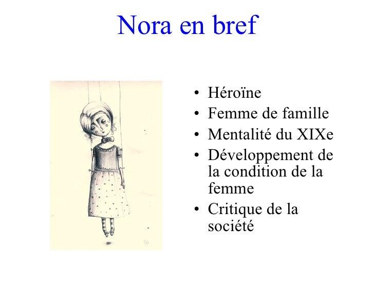 Nora en bref <ul><li>Héroïne  </li></ul><ul><li>Femme de famille </li></ul><ul><li>Mentalité du XIXe  </li></ul><ul><li>Dé...