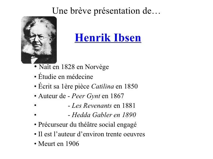 Une brève présentation de… <ul><li>Henrik Ibsen </li></ul><ul><li>Naît en 1828 en Norvège </li></ul><ul><li>Étudie en méde...