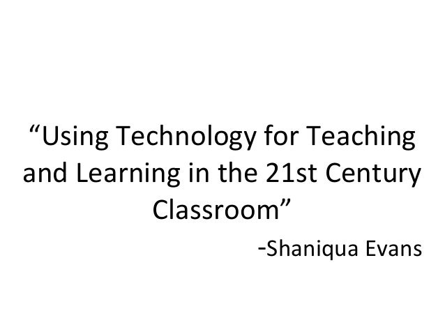 """""""Using Technology for Teachingand Learning in the 21st Century          Classroom""""                   -Shaniqua Evans"""