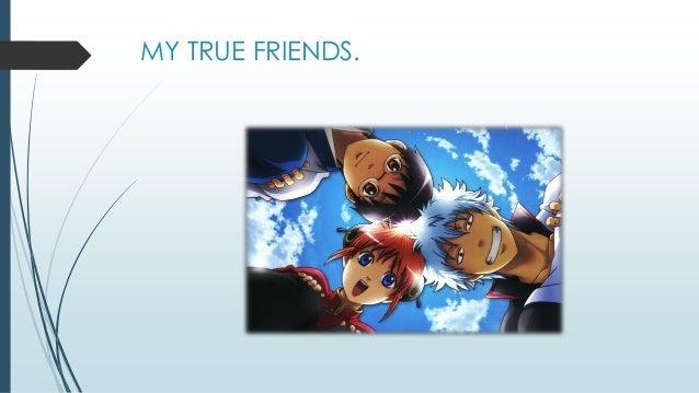 MY TRUE FRIENDS.