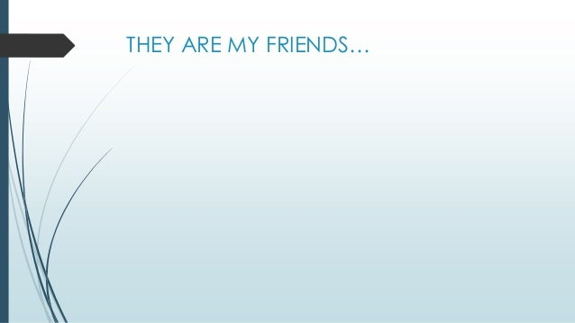 THEY ARE MY FRIENDS…