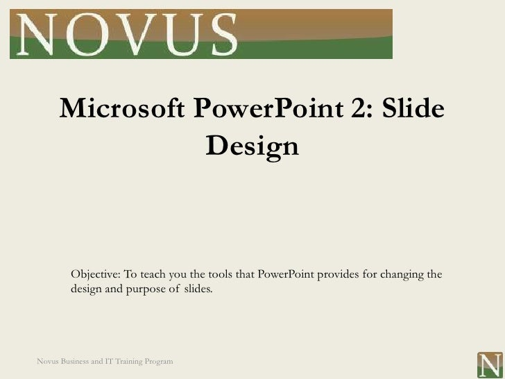 Microsoft PowerPoint 2: Slide                 Design         Objective: To teach you the tools that PowerPoint provides fo...