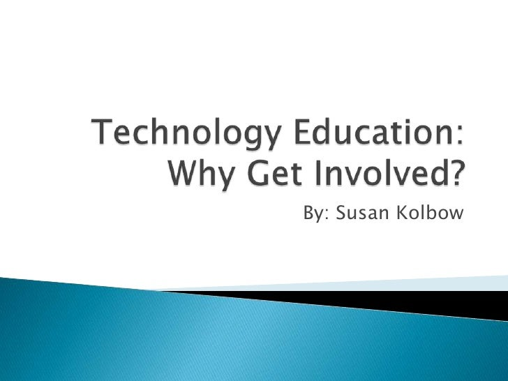Technology Education:Why Get Involved?<br />By: Susan Kolbow<br />