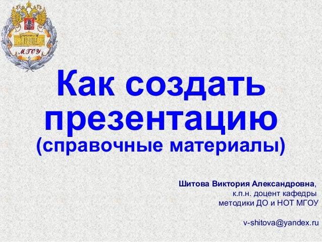 Как создатьпрезентацию(справочные материалы)            Шитова Виктория Александровна,                       к.п.н. доцент...