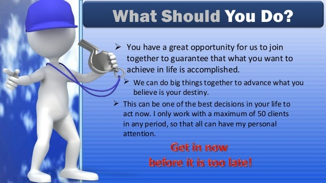  You have a great opportunity for us to join together to guarantee that what you want to achieve in life is accomplished....