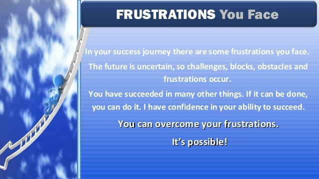 In your success journey there are some frustrations you face. The future is uncertain, so challenges, blocks, obstacles an...