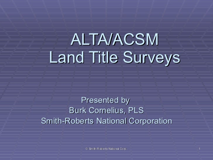 ALTA/ACSM Land Title Surveys Presented by  Burk Cornelius, PLS Smith-Roberts National Corporation © Smith-Roberts National...