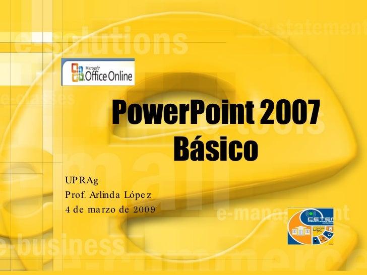 PowerPoint 2007 Básico UPRAg Prof. Arlinda López 4 de marzo de 2009