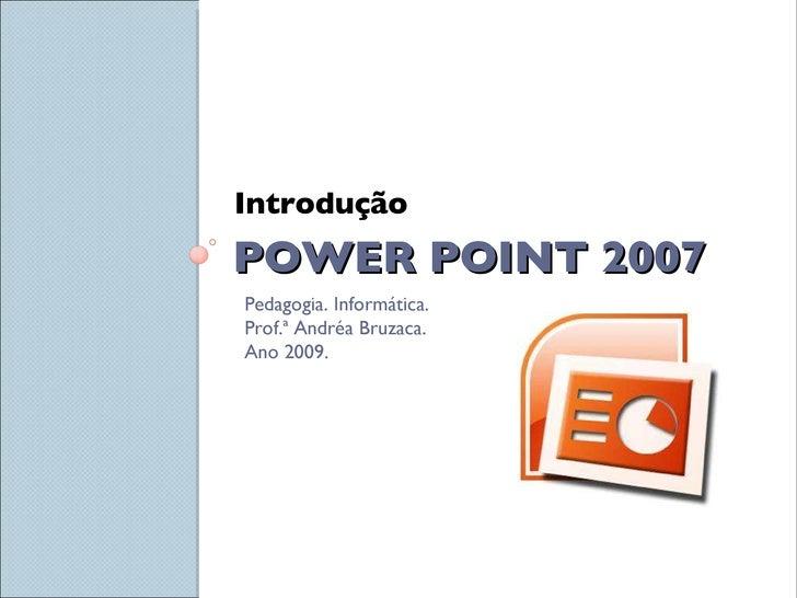 POWER POINT 2007 <ul><li>Introdução </li></ul>Pedagogia. Informática.  Prof.ª Andréa Bruzaca. Ano 2009.