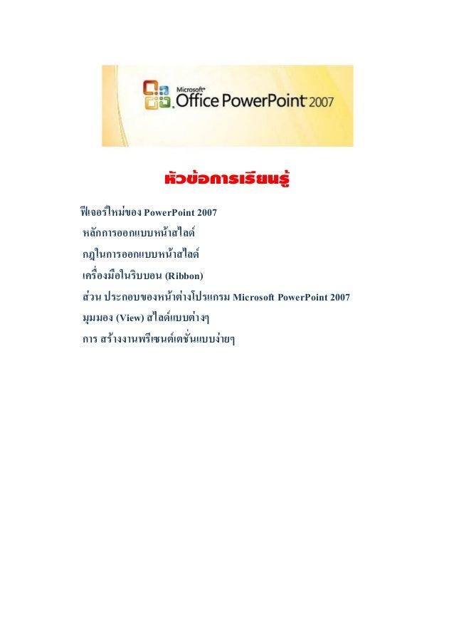 หัวข้อการเรียนรู้ฟีเจอร์ใหม่ของ PowerPoint 2007หลักการออกแบบหน้าสไลด์กฎในการออกแบบหน้าสไลด์เครื่องมือในริบบอน (Ribbon)ส่วน...