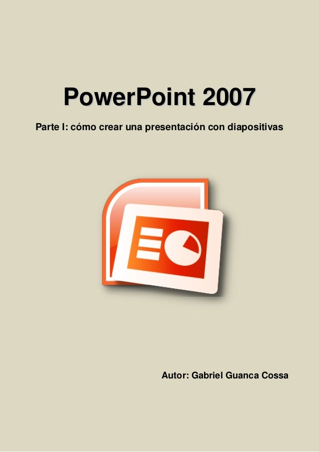 PPoowweerrPPooiinntt 22000077 Parte I: cómo crear una presentación con diapositivas Autor: Gabriel Guanca Cossa