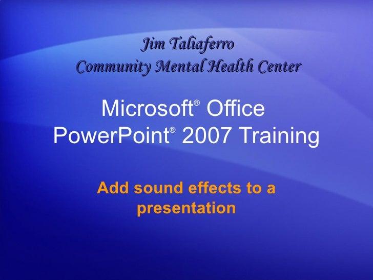 Microsoft ®  Office  PowerPoint ®   2007 Training Add sound effects to a presentation Jim Taliaferro Community Mental Heal...