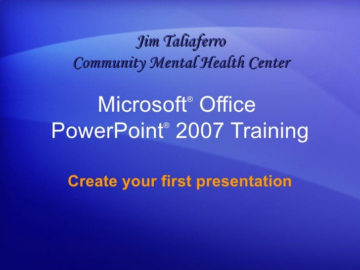 Microsoft ®  Office  PowerPoint ®   2007 Training Create your first presentation Jim Taliaferro Community Mental Health Ce...