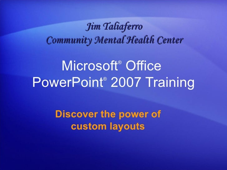 Microsoft ®  Office  PowerPoint ®   2007 Training Discover the power of custom layouts Jim Taliaferro Community Mental Hea...