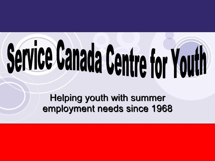 Helping youth with summer employment needs since 1968 Service Canada Centre for Youth