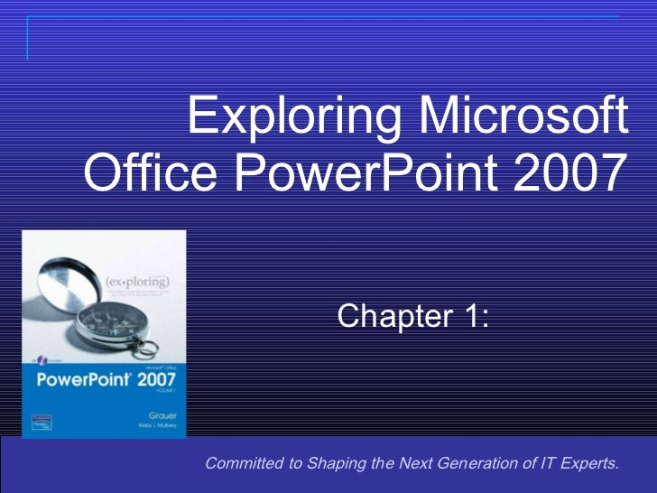 Exploring Microsoft Office PowerPoint 2007 Committed to Shaping the Next Generation of IT Experts. Chapter 1: