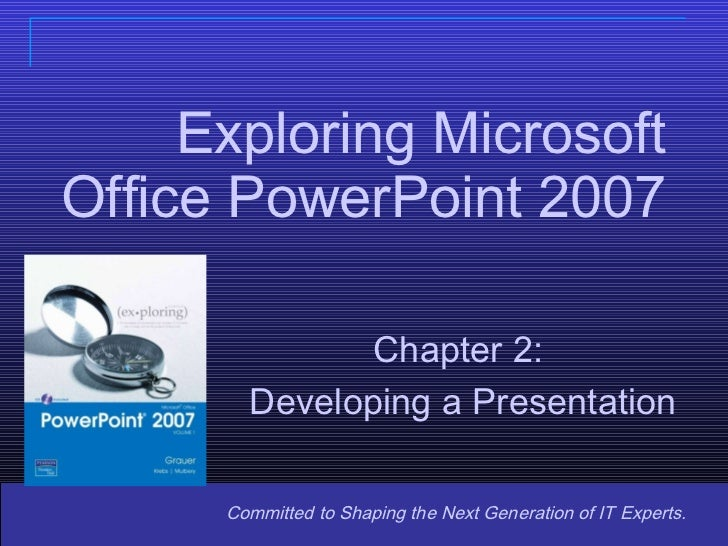 Exploring Microsoft Office PowerPoint 2007 Committed to Shaping the Next Generation of IT Experts. Chapter 2: Developing a...