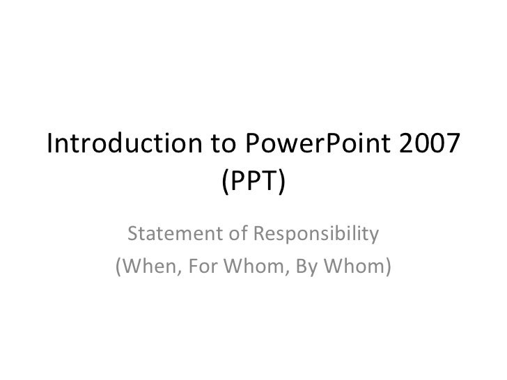 Introduction to PowerPoint 2007              (PPT)      Statement of Responsibility     (When, For Whom, By Whom)