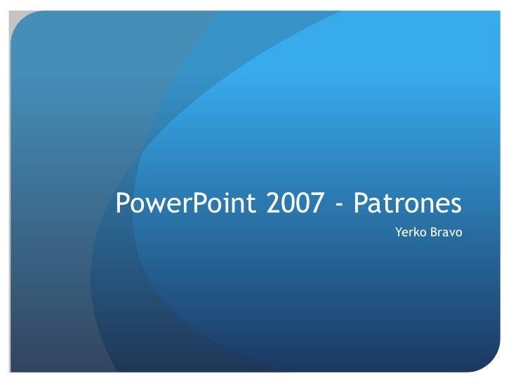 PowerPoint 2007 - Patrones<br />Yerko Bravo<br />
