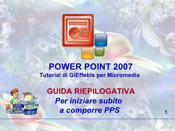 POWER POINT 2007 Tutorial di GiEffebis per Micromedia GUIDA RIEPILOGATIVA Per iniziare subito  a comporre PPS 1
