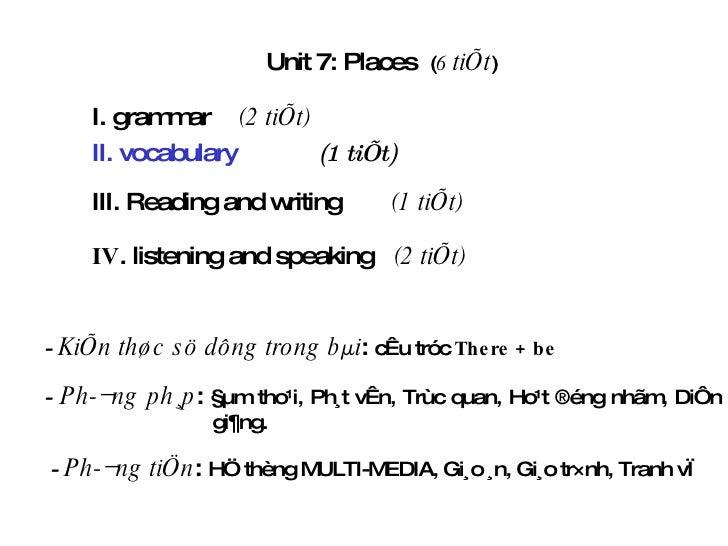 Unit 7:  Places  ( 6   tiÕt ) I. grammar (2 tiÕt) III. Reading and writing   (1 tiÕt) -  KiÕn thøc sö dông trong bµi :  cÊ...
