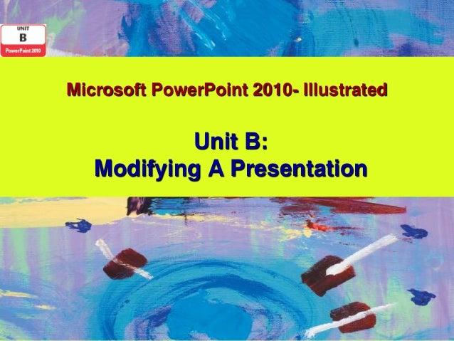 Microsoft PowerPoint 2010- Illustrated           Unit B:   Modifying A Presentation