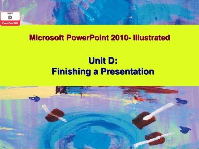 Microsoft PowerPoint 2010- Illustrated               Unit D:      Finishing a Presentation