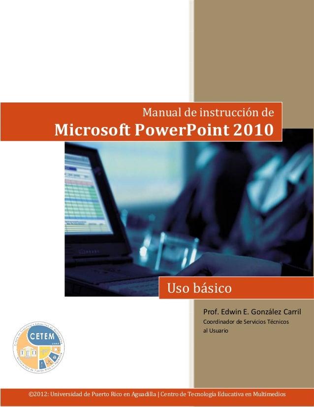 Manual de instrucción de  Microsoft PowerPoint 2010  Uso básico  Prof. Edwin E. González Carril  Coordinador de Servicios ...
