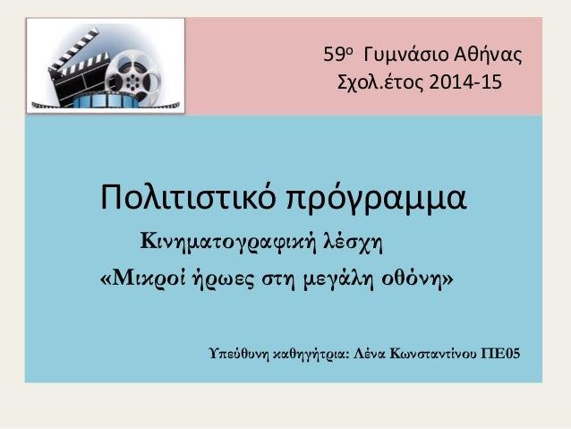 59ο Γυμνάσιο Αθήνας Σχολ.έτος 2014-15 Πολιτιστικό πρόγραμμα Κινηματογραφική λέσχη «Μικροί ήρωες στη μεγάλη οθόνη» Υπεύθυνη...
