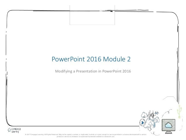 1 PowerPoint 2016 Module 2 Modifying a Presentation in PowerPoint 2016 © 2017 Cengage Learning. All Rights Reserved. May n...