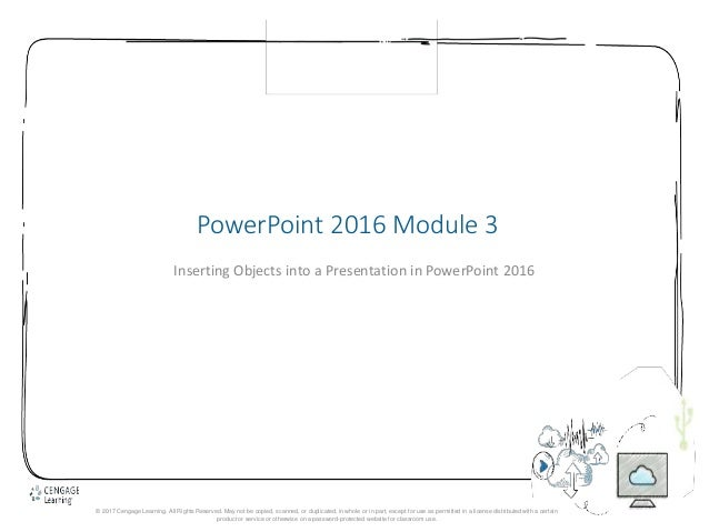 1 PowerPoint 2016 Module 3 Inserting Objects into a Presentation in PowerPoint 2016 © 2017 Cengage Learning. All Rights Re...