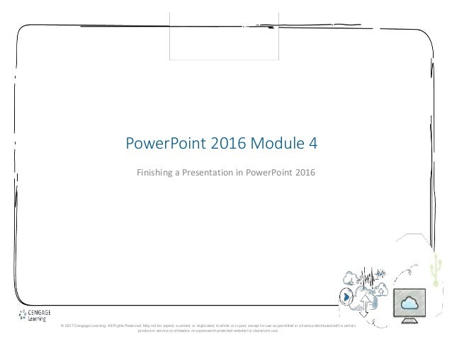 1 PowerPoint 2016 Module 4 Finishing a Presentation in PowerPoint 2016 © 2017 Cengage Learning. All Rights Reserved. May n...