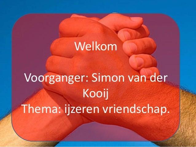 Welkom Voorganger: Simon van der Kooij Thema: ijzeren vriendschap.
